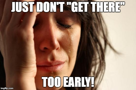 "First World Problems Meme | JUST DON'T ""GET THERE"" TOO EARLY! 