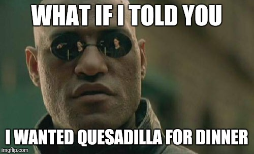 Matrix Morpheus Meme | WHAT IF I TOLD YOU I WANTED QUESADILLA FOR DINNER | image tagged in memes,matrix morpheus | made w/ Imgflip meme maker