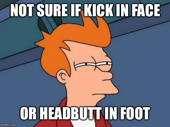 Futurama Fry Meme | NOT SURE IF KICK IN FACE OR HEADBUTT IN FOOT | image tagged in memes,futurama fry | made w/ Imgflip meme maker