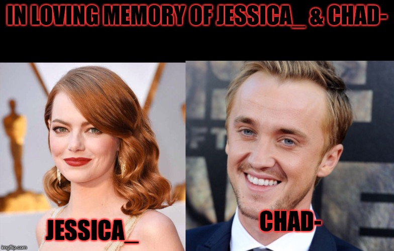 This is the memorial of jessica_(emma stone) &chad-(tom felton sorry he isn't a solider) I didn't know them but many people did. | IN LOVING MEMORY OF JESSICA_ & CHAD- JESSICA_ CHAD- | image tagged in memes,meme,tribute,jessica_,chad- | made w/ Imgflip meme maker
