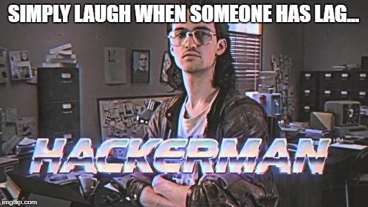 SIMPLY LAUGH WHEN SOMEONE HAS LAG... | image tagged in hackerman-ts3 | made w/ Imgflip meme maker