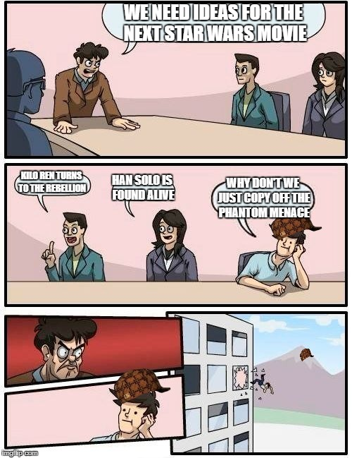 Boardroom Meeting Suggestion Meme | WE NEED IDEAS FOR THE NEXT STAR WARS MOVIE KILO REN TURNS TO THE REBELLION HAN SOLO IS FOUND ALIVE WHY DON'T WE JUST COPY OFF THE PHANTOM ME | image tagged in memes,boardroom meeting suggestion,scumbag | made w/ Imgflip meme maker
