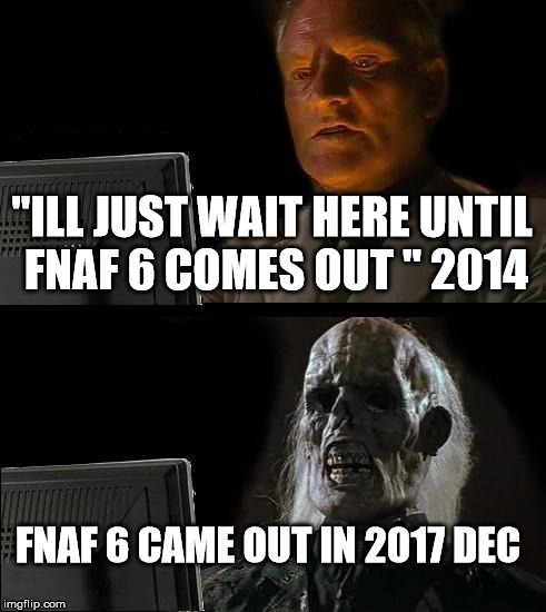 "Ill Just Wait Here Meme | ""ILL JUST WAIT HERE UNTIL FNAF 6 COMES OUT "" 2014 FNAF 6 CAME OUT IN 2017 DEC 
