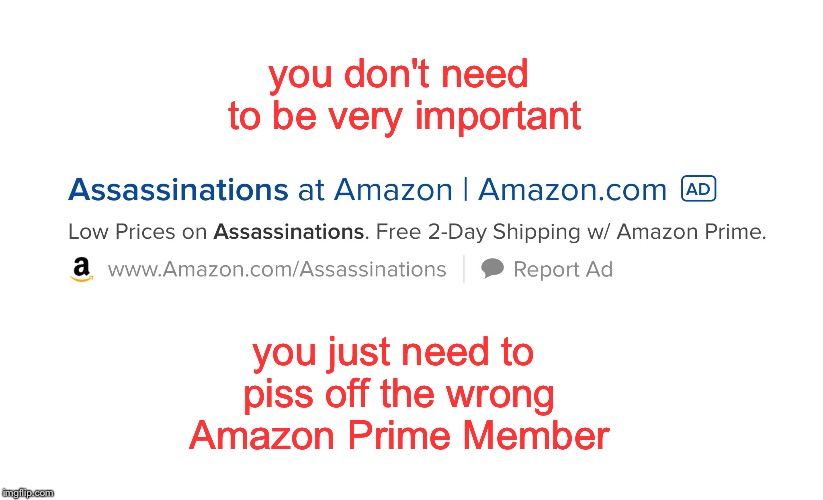 Dirty Deeds Done Dirt Cheap | you don't need to be very important you just need to piss off the wrong Amazon Prime Member | image tagged in amazon | made w/ Imgflip meme maker
