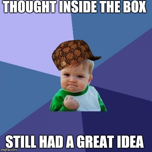 Success Kid Meme | THOUGHT INSIDE THE BOX STILL HAD A GREAT IDEA | image tagged in memes,success kid,scumbag | made w/ Imgflip meme maker