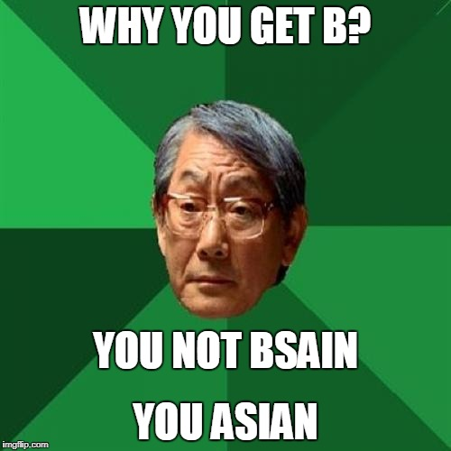 High Expectations Asian Father Meme | WHY YOU GET B? YOU ASIAN YOU NOT BSAIN | image tagged in memes,high expectations asian father | made w/ Imgflip meme maker