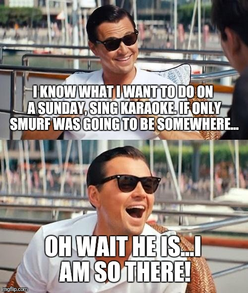 Leonardo Dicaprio Wolf Of Wall Street Meme | I KNOW WHAT I WANT TO DO ON A SUNDAY, SING KARAOKE. IF ONLY SMURF WAS GOING TO BE SOMEWHERE... OH WAIT HE IS...I AM SO THERE! | image tagged in memes,leonardo dicaprio wolf of wall street | made w/ Imgflip meme maker