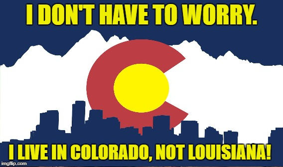 I DON'T HAVE TO WORRY. I LIVE IN COLORADO, NOT LOUISIANA! | made w/ Imgflip meme maker