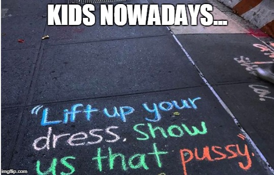 Kids nowadays | KIDS NOWADAYS... | image tagged in pussy,funny,funny memes,dress,graffitti | made w/ Imgflip meme maker