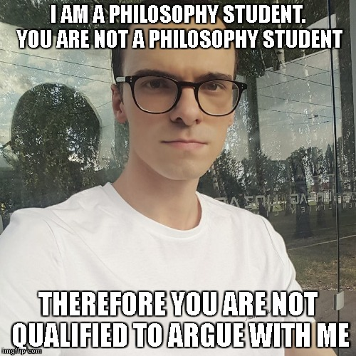 I AM A PHILOSOPHY STUDENT. YOU ARE NOT A PHILOSOPHY STUDENT THEREFORE YOU ARE NOT QUALIFIED TO ARGUE WITH ME | image tagged in fallacious luger | made w/ Imgflip meme maker