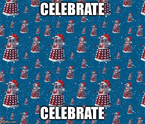 CELEBRATE CELEBRATE | image tagged in christmas daleks | made w/ Imgflip meme maker