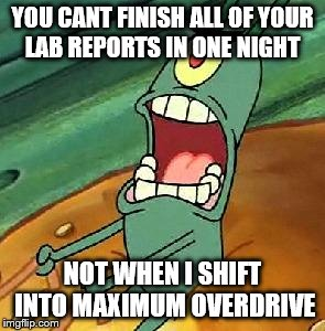 Plankton maximum Overdrive | YOU CANT FINISH ALL OF YOUR LAB REPORTS IN ONE NIGHT NOT WHEN I SHIFT INTO MAXIMUM OVERDRIVE | image tagged in plankton maximum overdrive | made w/ Imgflip meme maker