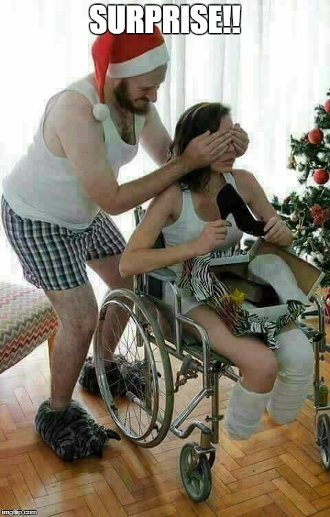 Surprise!! | SURPRISE!! | image tagged in merry christmas,funny memes,funny,crippled,handicapped,mean | made w/ Imgflip meme maker