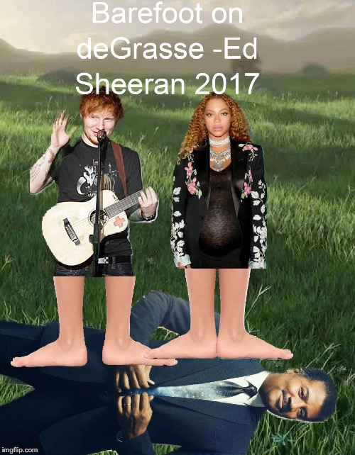 Barefoot on deGrasse -Ed Sheeran 2017 | image tagged in science,ed sheeran,beyonce,funny,barefoot,thinking black guy | made w/ Imgflip meme maker