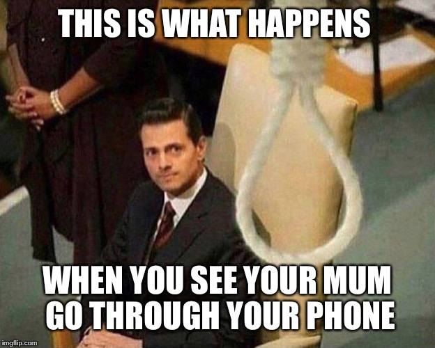 Noose  | THIS IS WHAT HAPPENS WHEN YOU SEE YOUR MUM GO THROUGH YOUR PHONE | image tagged in noose | made w/ Imgflip meme maker