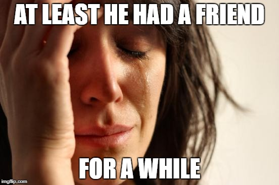 First World Problems Meme | AT LEAST HE HAD A FRIEND FOR A WHILE | image tagged in memes,first world problems | made w/ Imgflip meme maker