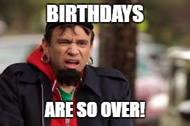 BIRTHDAYS ARE SO OVER! | made w/ Imgflip meme maker