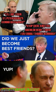 "Trump calls Putin to warn of terror attack! BFF2017 | ""YO, LIKE YOUR ST. PETERSBURG'S GONNA BLOW BRO!"" ""STOP DICK JOKE! OH, KREMLIN VERIFY DATA YOU EMAIL! THANKS KOMRAD!"" #PUTINTRUMPBFFXMAS2017 
