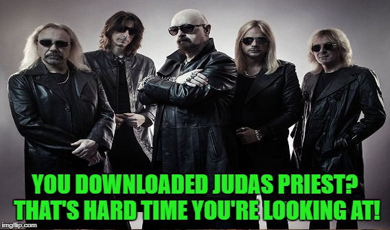 YOU DOWNLOADED JUDAS PRIEST? THAT'S HARD TIME YOU'RE LOOKING AT! | made w/ Imgflip meme maker