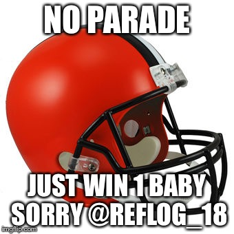 Browns | NO PARADE JUST WIN 1 BABY SORRY @REFLOG_18 | image tagged in browns | made w/ Imgflip meme maker