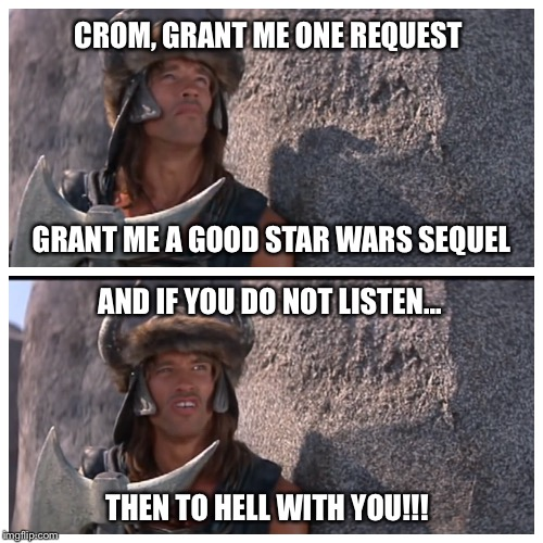 Conan prayer to Crom meme | CROM, GRANT ME ONE REQUEST GRANT ME A GOOD STAR WARS SEQUEL AND IF YOU DO NOT LISTEN... THEN TO HELL WITH YOU!!! | image tagged in memes,conan the barbarian,star wars | made w/ Imgflip meme maker