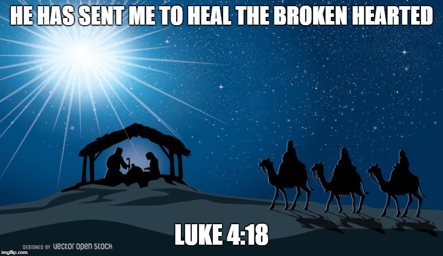 HE HAS SENT ME TO HEAL THE BROKEN HEARTED LUKE 4:18 | image tagged in christmas | made w/ Imgflip meme maker