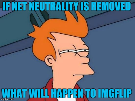 Futurama Fry Meme | IF NET NEUTRALITY IS REMOVED WHAT WILL HAPPEN TO IMGFLIP | image tagged in memes,futurama fry | made w/ Imgflip meme maker