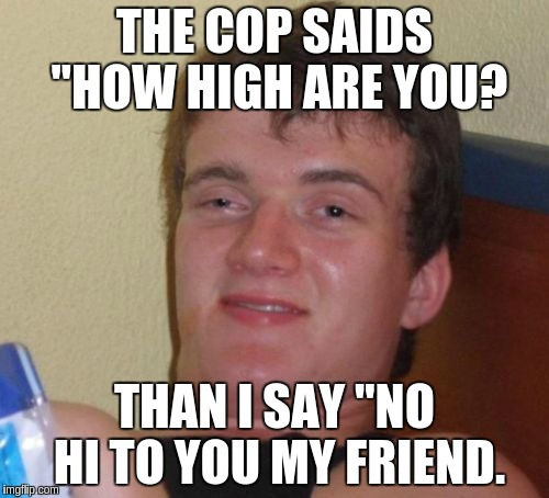 10 Guy Meme | THE COP SAIDS ''HOW HIGH ARE YOU? THAN I SAY ''NO HI TO YOU MY FRIEND. | image tagged in memes,10 guy | made w/ Imgflip meme maker