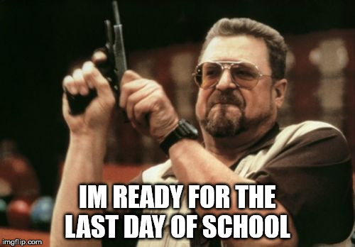 Am I The Only One Around Here Meme | IM READY FOR THE LAST DAY OF SCHOOL | image tagged in memes,am i the only one around here | made w/ Imgflip meme maker