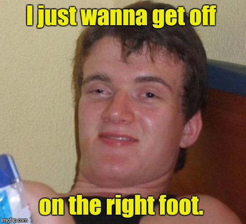 10 Guy Meme | I just wanna get off on the right foot. | image tagged in memes,10 guy | made w/ Imgflip meme maker