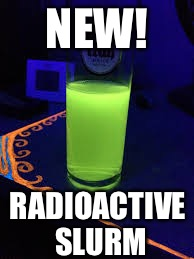 NEW! RADIOACTIVE SLURM | made w/ Imgflip meme maker