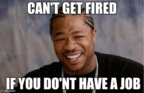 Yo Dawg Heard You Meme | CAN'T GET FIRED IF YOU DO'NT HAVE A JOB | image tagged in memes,yo dawg heard you | made w/ Imgflip meme maker
