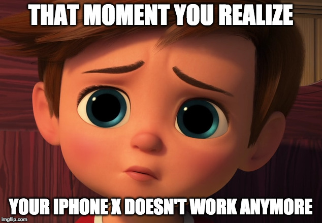 THAT MOMENT YOU REALIZE YOUR IPHONE X DOESN'T WORK ANYMORE | image tagged in memes | made w/ Imgflip meme maker