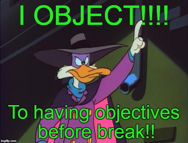 I object! | I OBJECT!!!! To having objectives before break!! | image tagged in i object | made w/ Imgflip meme maker