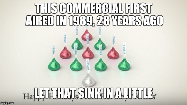 Yep, it's been on a while | THIS COMMERCIAL FIRST AIRED IN 1989, 28 YEARS AGO LET THAT SINK IN A LITTLE | image tagged in christmas,commercials | made w/ Imgflip meme maker