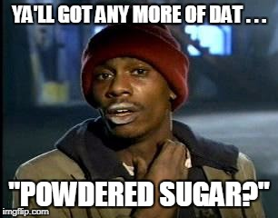 "Y'all Got Any More Of That Meme | YA'LL GOT ANY MORE OF DAT . . . ""POWDERED SUGAR?"" 