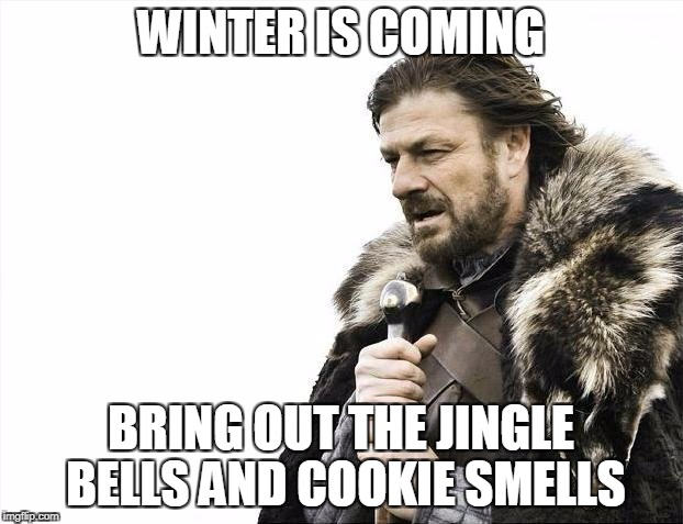 Brace Yourselves X is Coming Meme | WINTER IS COMING BRING OUT THE JINGLE BELLS AND COOKIE SMELLS | image tagged in memes,brace yourselves x is coming | made w/ Imgflip meme maker