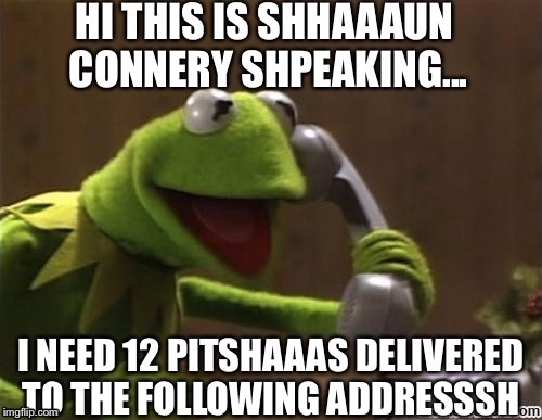 Toadly Awesome | HI THIS IS SHAAAUN CONNERY SHPEAKING ... I NEED 12 PITSHAAAS DELIVERED TO THE FOLLOWING ADDRESSSH | image tagged in memes,sean connery  kermit,kermit vs connery | made w/ Imgflip meme maker