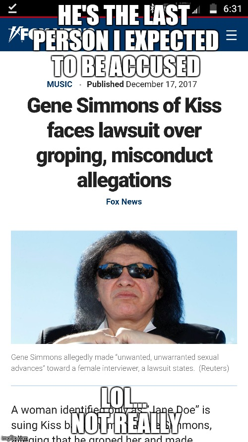 Surprising he lasted this long, really | HE'S THE LAST PERSON I EXPECTED TO BE ACCUSED LOL... NOT REALLY | image tagged in gene simmons,sexual harassment | made w/ Imgflip meme maker
