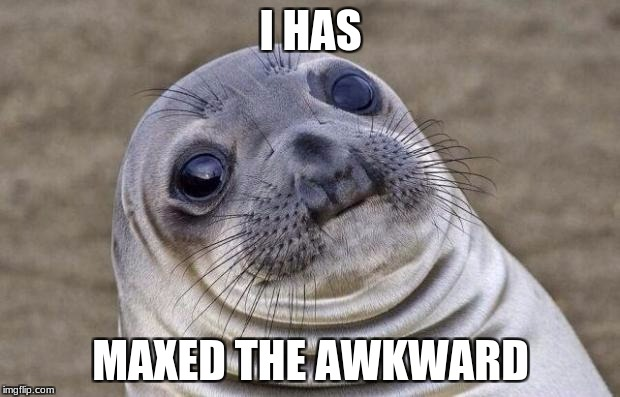 Awkward Moment Sealion Meme | I HAS MAXED THE AWKWARD | image tagged in memes,awkward moment sealion | made w/ Imgflip meme maker