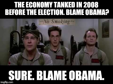 Blame Egon | THE ECONOMY TANKED IN 2008 BEFORE THE ELECTION. BLAME OBAMA? SURE. BLAME OBAMA. | image tagged in blame egon | made w/ Imgflip meme maker