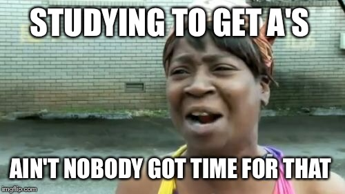 Aint Nobody Got Time For That Meme | STUDYING TO GET A'S AIN'T NOBODY GOT TIME FOR THAT | image tagged in memes,aint nobody got time for that | made w/ Imgflip meme maker
