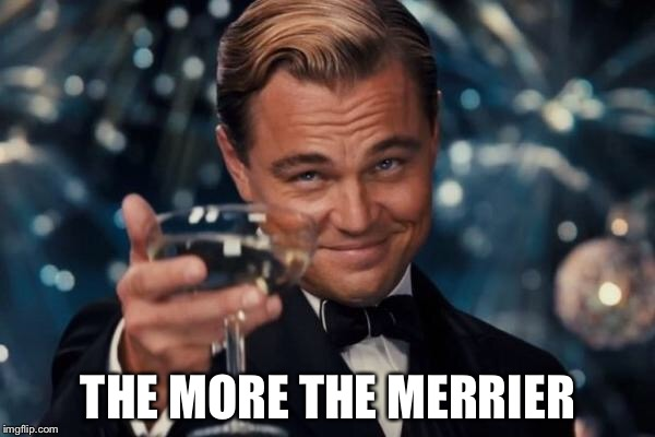 Leonardo Dicaprio Cheers Meme | THE MORE THE MERRIER | image tagged in memes,leonardo dicaprio cheers | made w/ Imgflip meme maker