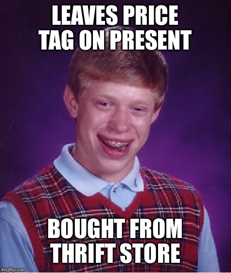 Bad Luck Brian Meme | LEAVES PRICE TAG ON PRESENT BOUGHT FROM THRIFT STORE | image tagged in memes,bad luck brian | made w/ Imgflip meme maker