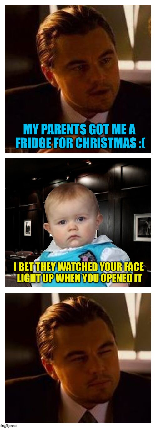 Leonardo Inception With Dad Joke Baby | MY PARENTS GOT ME A FRIDGE FOR CHRISTMAS :( I BET THEY WATCHED YOUR FACE LIGHT UP WHEN YOU OPENED IT | image tagged in leonardo inception with dad joke baby,memes,inception,dad joke dog | made w/ Imgflip meme maker
