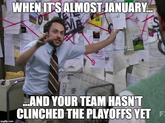Charlie Conspiracy (Always Sunny in Philidelphia) | WHEN IT'S ALMOST JANUARY... ...AND YOUR TEAM HASN'T CLINCHED THE PLAYOFFS YET | image tagged in charlie conspiracy always sunny in philidelphia | made w/ Imgflip meme maker