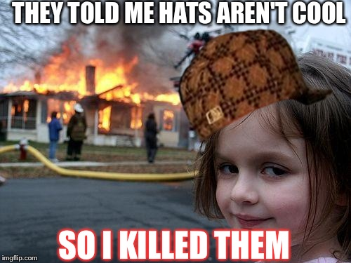 Disaster Girl Meme | THEY TOLD ME HATS AREN'T COOL SO I KILLED THEM | image tagged in memes,disaster girl,scumbag | made w/ Imgflip meme maker