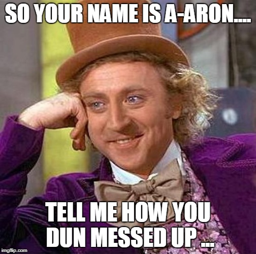 Creepy Condescending Wonka Meme | SO YOUR NAME IS A-ARON.... TELL ME HOW YOU DUN MESSED UP ... | image tagged in memes,creepy condescending wonka | made w/ Imgflip meme maker