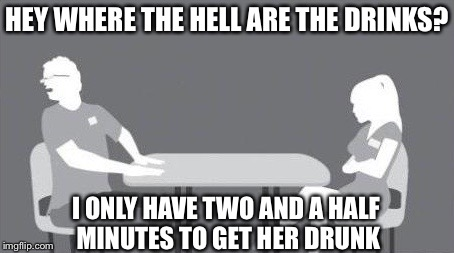 HEY WHERE THE HELL ARE THE DRINKS? I ONLY HAVE TWO AND A HALF MINUTES TO GET HER DRUNK | image tagged in speed dating,memes,funny | made w/ Imgflip meme maker