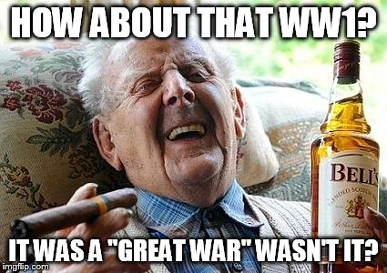 "HOW ABOUT THAT WW1? IT WAS A ""GREAT WAR"" WASN'T IT? 